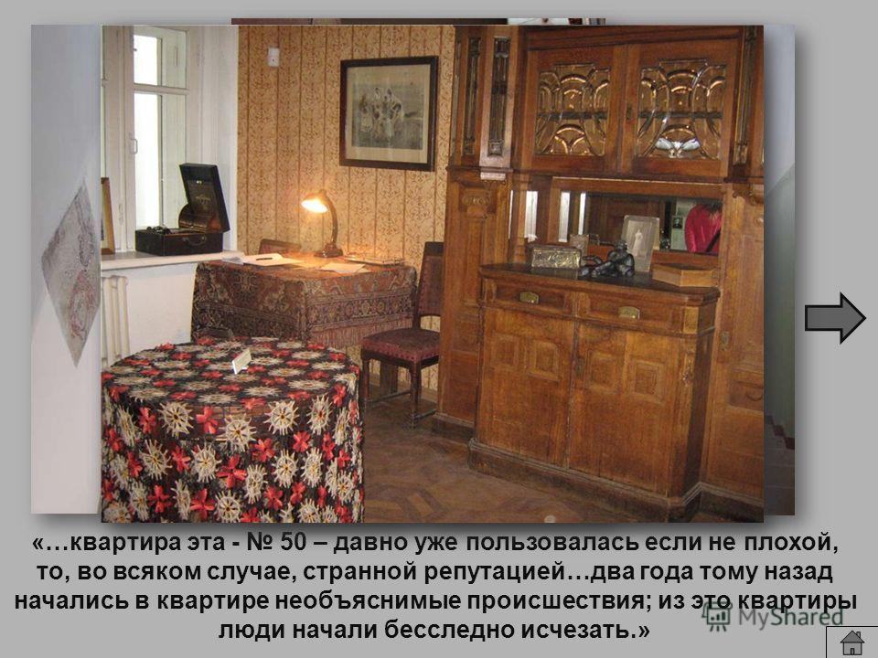 «…квартира эта - 50 – давно уже пользовалась если не плохой, то, во всяком случае, странной репутацией…два года тому назад начались в квартире необъяснимые происшествия; из это квартиры люди начали бесследно исчезать.»