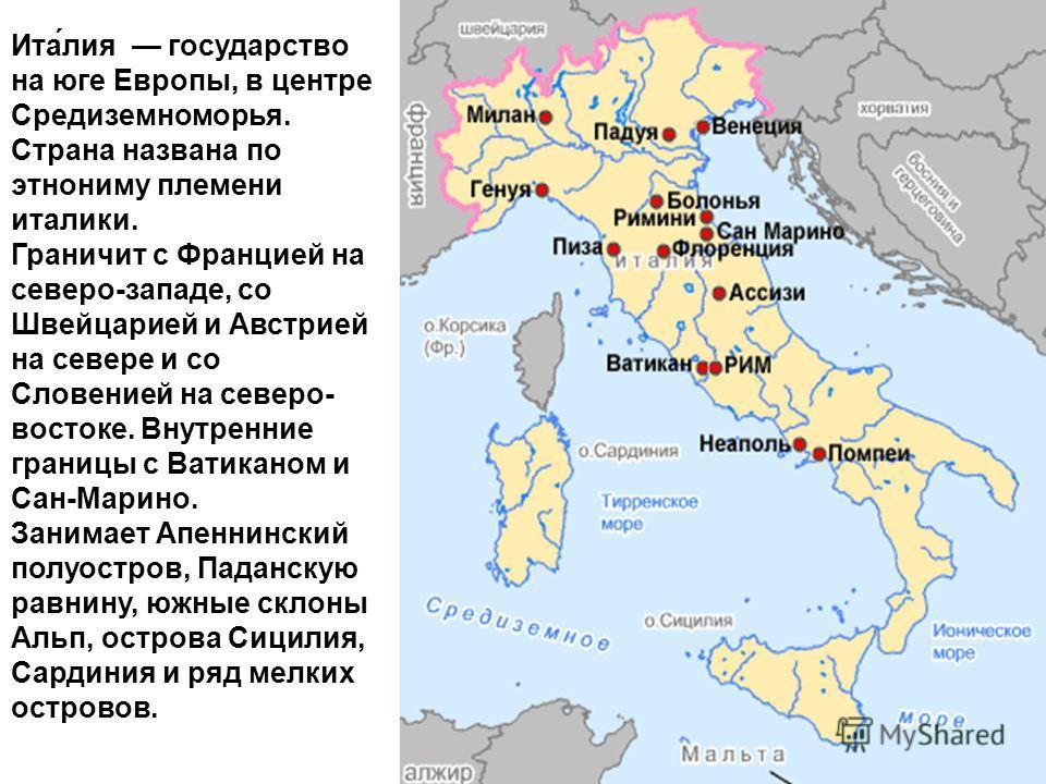 Ита́лия государство на юге Европы, в центре Средиземноморья. Страна названа по этнониму племени италики. Граничит с Францией на северо-западе, со Швейцарией и Австрией на севере и со Словенией на северо- востоке. Внутренние границы с Ватиканом и Сан-