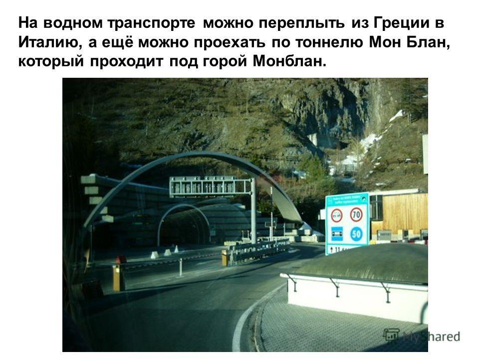 На водном транспорте можно переплыть из Греции в Италию, а ещё можно проехать по тоннелю Мон Блан, который проходит под горой Монблан.
