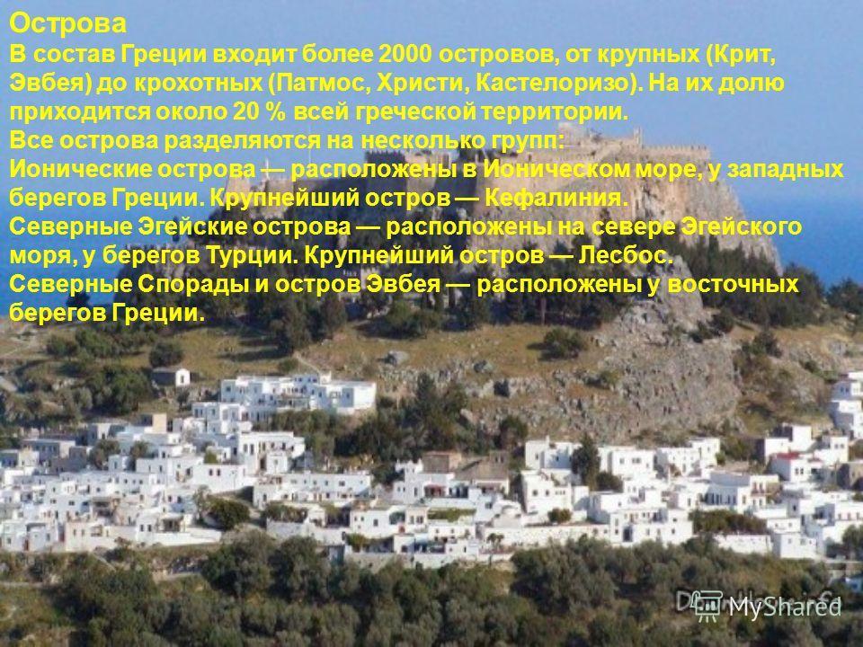 Острова В состав Греции входит более 2000 островов, от крупных (Крит, Эвбея) до крохотных (Патмос, Христи, Кастелоризо). На их долю приходится около 20 % всей греческой территории. Все острова разделяются на несколько групп: Ионические острова распол