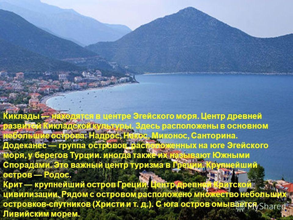 Киклады находятся в центре Эгейского моря. Центр древней развитой Кикладской культуры. Здесь расположены в основном небольшие острова: Надрос, Накос, Миконос, Санторина. Додеканес группа островов, расположенных на юге Эгейского моря, у берегов Турции