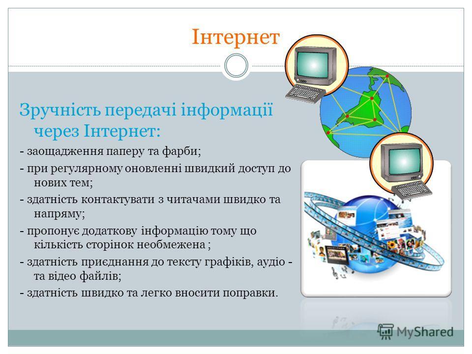 Інтернет Зручність передачі інформації через Інтернет: - заощадження паперу та фарби; - при регулярному оновленні швидкий доступ до нових тем; - здатність контактувати з читачами швидко та напряму; - пропонує додаткову інформацію тому що кількість ст