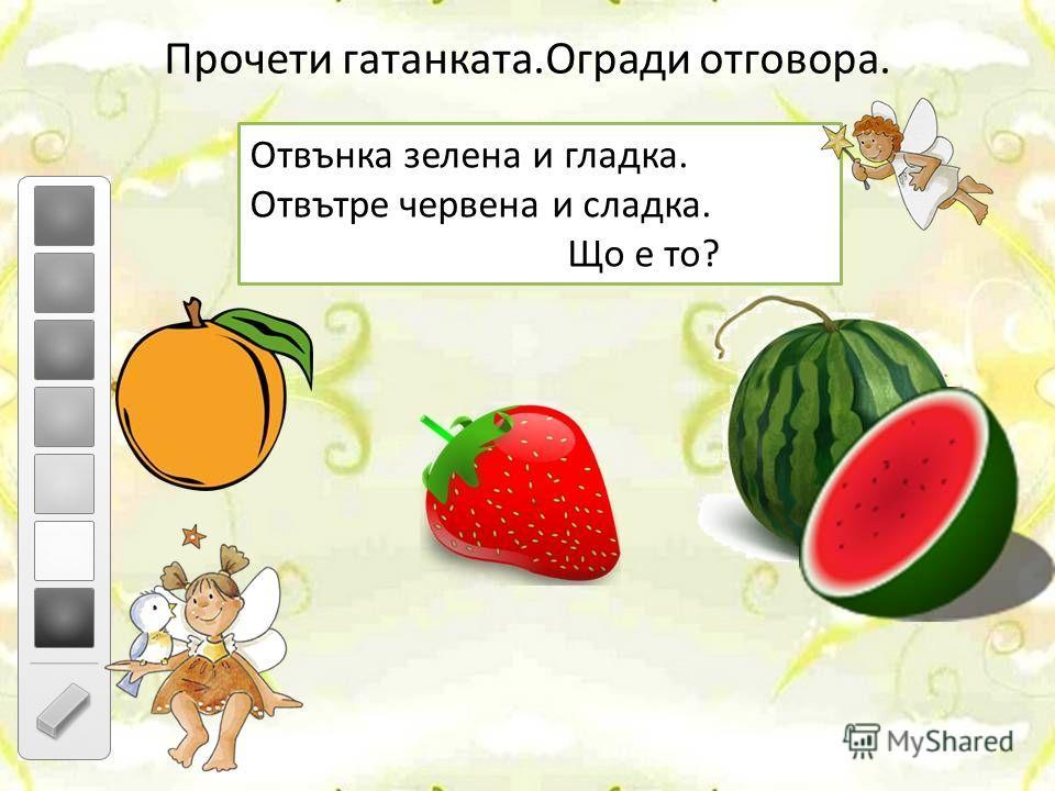 Прочети гатанката.Огради отговора. Отвънка зелена и гладка. Отвътре червена и сладка. Що е то?