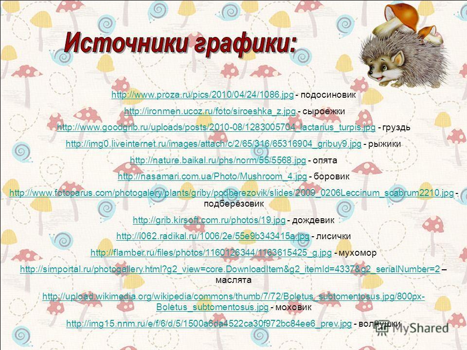 http://www.proza.ru/pics/2010/04/24/1086.jpghttp://www.proza.ru/pics/2010/04/24/1086.jpg - подосиновик http://ironmen.ucoz.ru/foto/siroeshka_z.jpg - сыроежкиhttp://ironmen.ucoz.ru/foto/siroeshka_z.jpg http://www.goodgrib.ru/uploads/posts/2010-08/1283