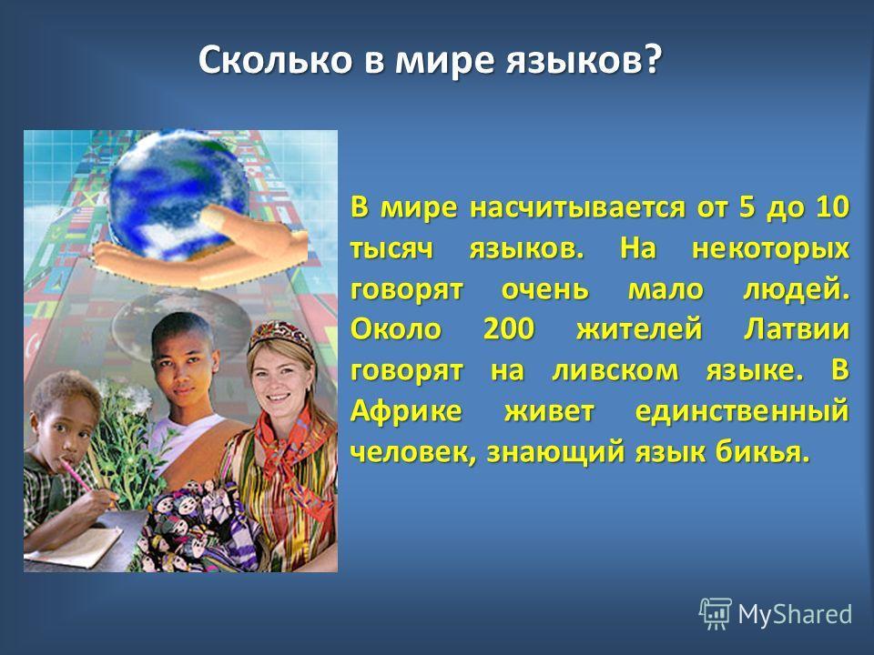 Сколько в мире языков? В мире насчитывается от 5 до 10 тысяч языков. На некоторых говорят очень мало людей. Около 200 жителей Латвии говорят на ливском языке. В Африке живет единственный человек, знающий язык бикья.