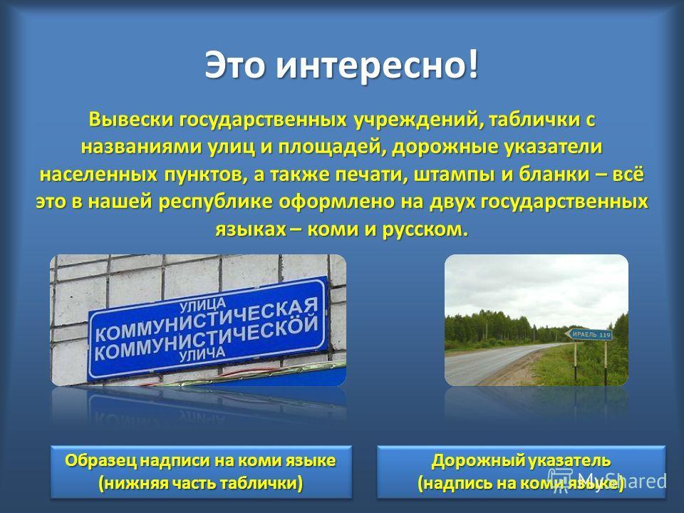 Это интересно! Вывески государственных учреждений, таблички с названиями улиц и площадей, дорожные указатели населенных пунктов, а также печати, штампы и бланки – всё это в нашей республике оформлено на двух государственных языках – коми и русском. О