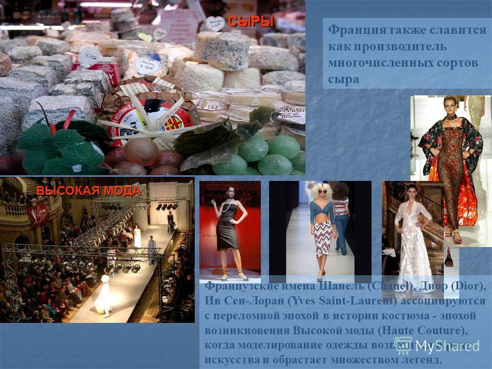 Франция также славится как производитель многочисленных сортов сыра СЫРЫ Французские имена Шанель (Chanel), Диор (Dior), Ив Сен-Лоран (Yves Saint-Laurent) ассоциируются с переломной эпохой в истории костюма - эпохой возникновения Высокой моды (Haute