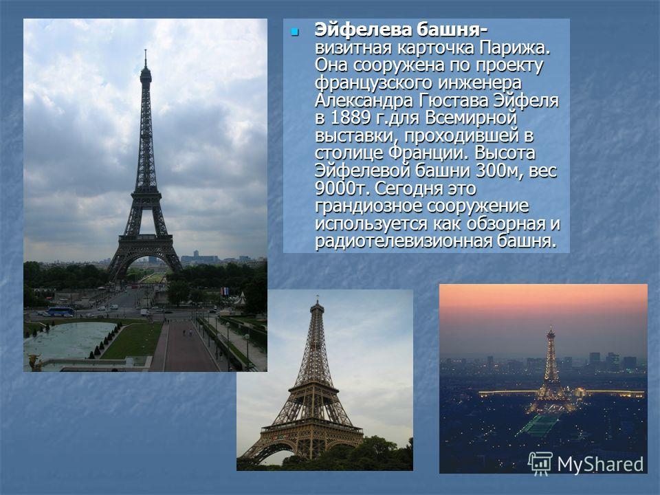 Эйфелева башня- визитная карточка Парижа. Она сооружена по проекту французского инженера Александра Гюстава Эйфеля в 1889 г.для Всемирной выставки, проходившей в столице Франции. Высота Эйфелевой башни 300м, вес 9000т. Сегодня это грандиозное сооруже