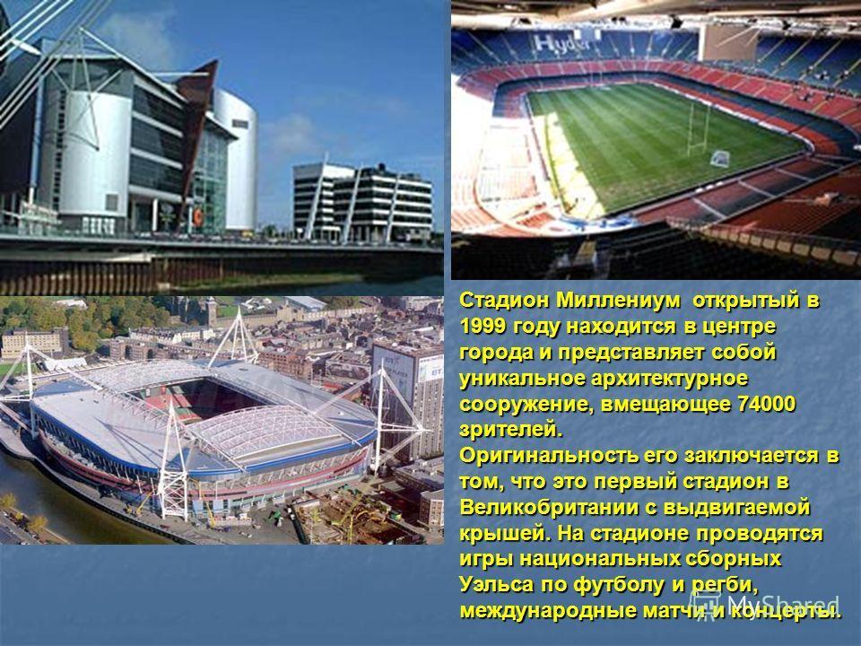Стадион Миллениум открытый в 1999 году находится в центре города и представляет собой уникальное архитектурное сооружение, вмещающее 74000 зрителей. Оригинальность его заключается в том, что это первый стадион в Великобритании с выдвигаемой крышей. Н