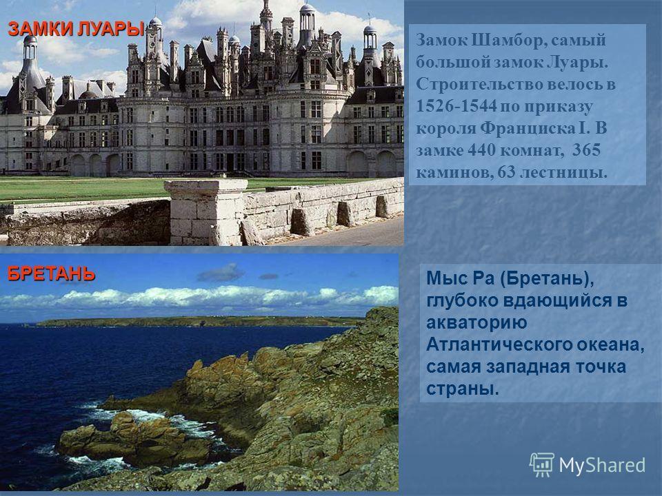 Замок Шамбор, самый большой замок Луары. Строительство велось в 1526-1544 по приказу короля Франциска I. В замке 440 комнат, 365 каминов, 63 лестницы. ЗАМКИ ЛУАРЫ БРЕТАНЬ Мыс Ра (Бретань), глубоко вдающийся в акваторию Атлантического океана, самая за
