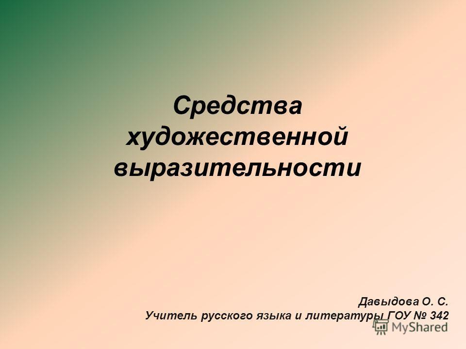 Средства художественной выразительности Давыдова О. С. Учитель русского языка и литературы ГОУ 342