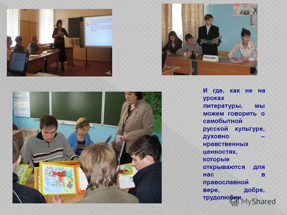 И где, как не на уроках литературы, мы можем говорить о самобытной русской культуре, духовно – нравственных ценностях, которые открываются для нас в православной вере, добре, трудолюбии.