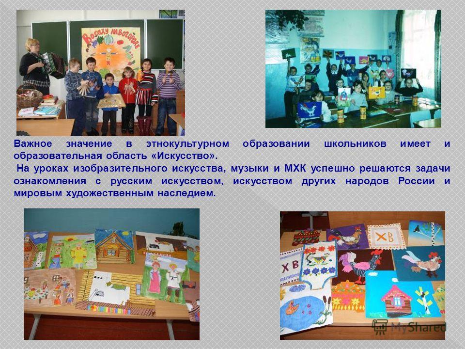 Важное значение в этнокультурном образовании школьников имеет и образовательная область «Искусство». На уроках изобразительного искусства, музыки и МХК успешно решаются задачи ознакомления с русским искусством, искусством других народов России и миро