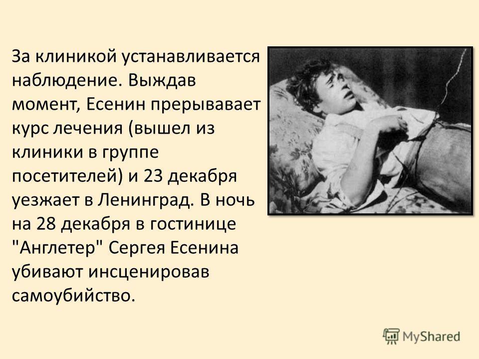 За клиникой устанавливается наблюдение. Выждав момент, Есенин прерывавает курс лечения (вышел из клиники в группе посетителей) и 23 декабря уезжает в Ленинград. В ночь на 28 декабря в гостинице