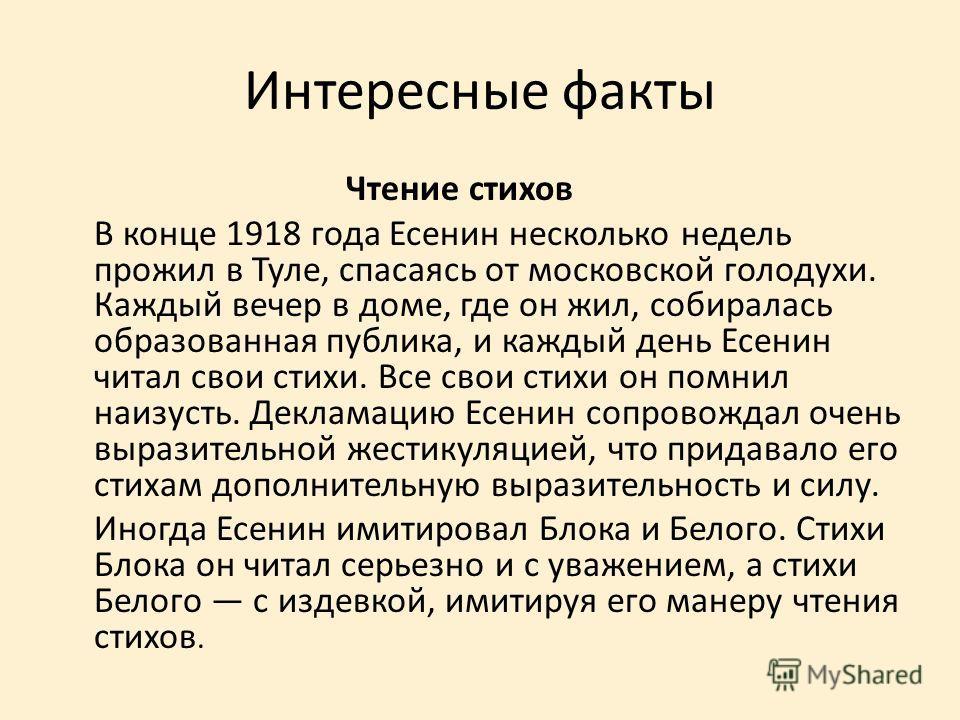 Интересные факты Чтение стихов В конце 1918 года Есенин несколько недель прожил в Туле, спасаясь от московской голодухи. Каждый вечер в доме, где он жил, собиралась образованная публика, и каждый день Есенин читал свои стихи. Все свои стихи он помнил
