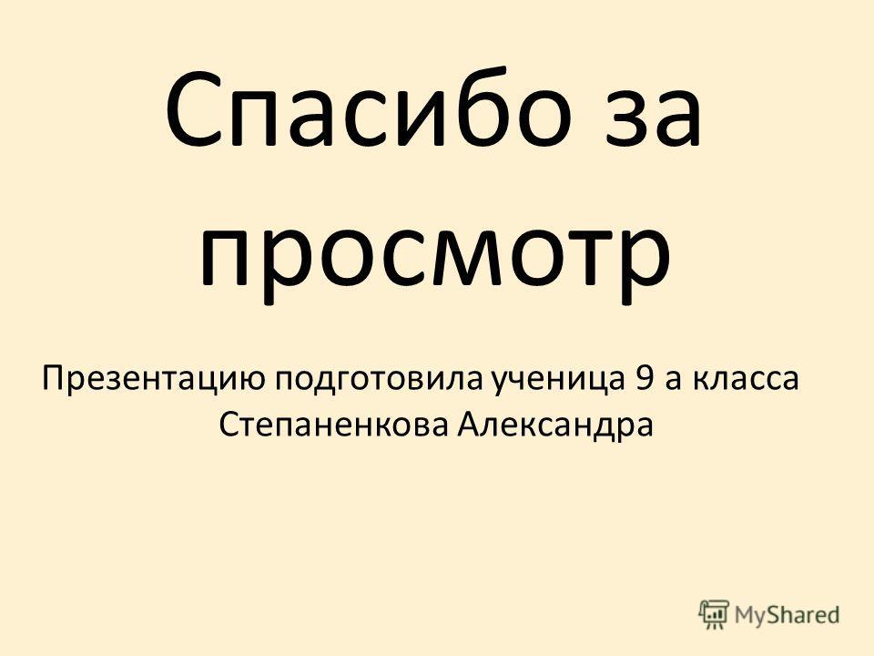 Спасибо за просмотр Презентацию подготовила ученица 9 а класса Степаненкова Александра