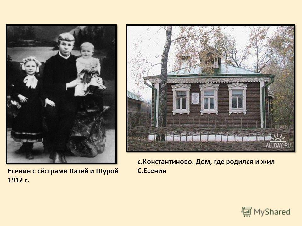 с.Константиново. Дом, где родился и жил С.Есенин Есенин с сёстрами Катей и Шурой 1912 г.
