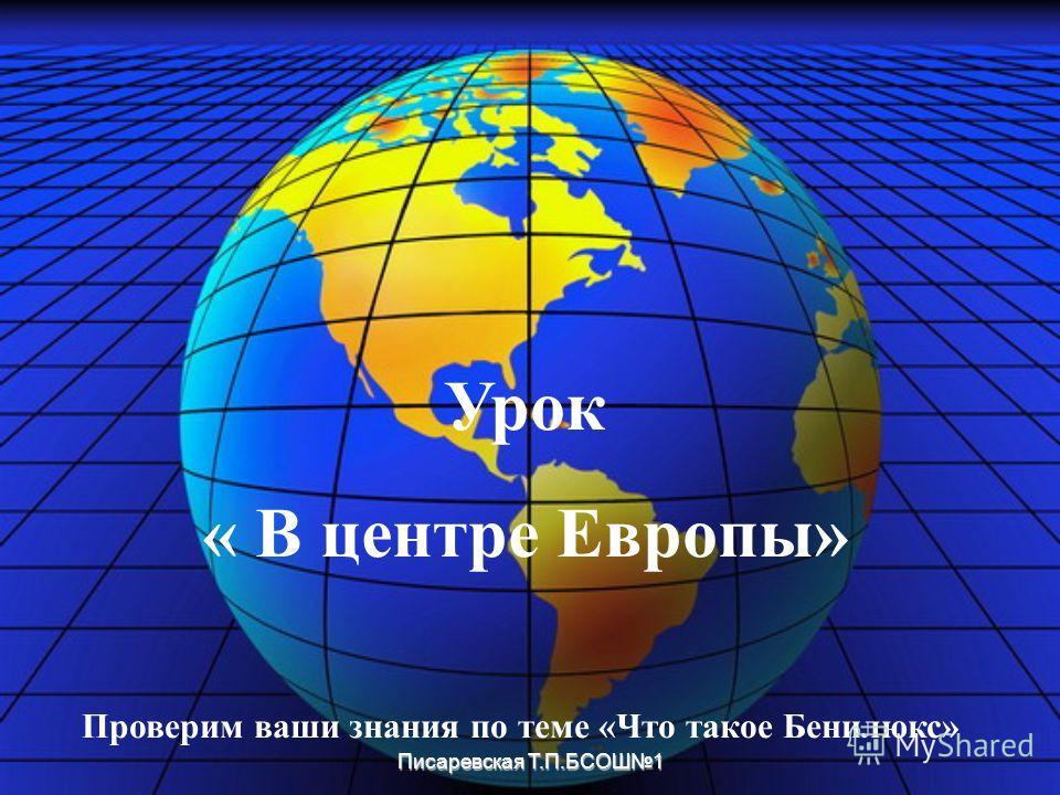 Писаревская Т.П.БСОШ1 Урок « В центре Европы» Проверим ваши знания по теме «Что такое Бенилюкс»