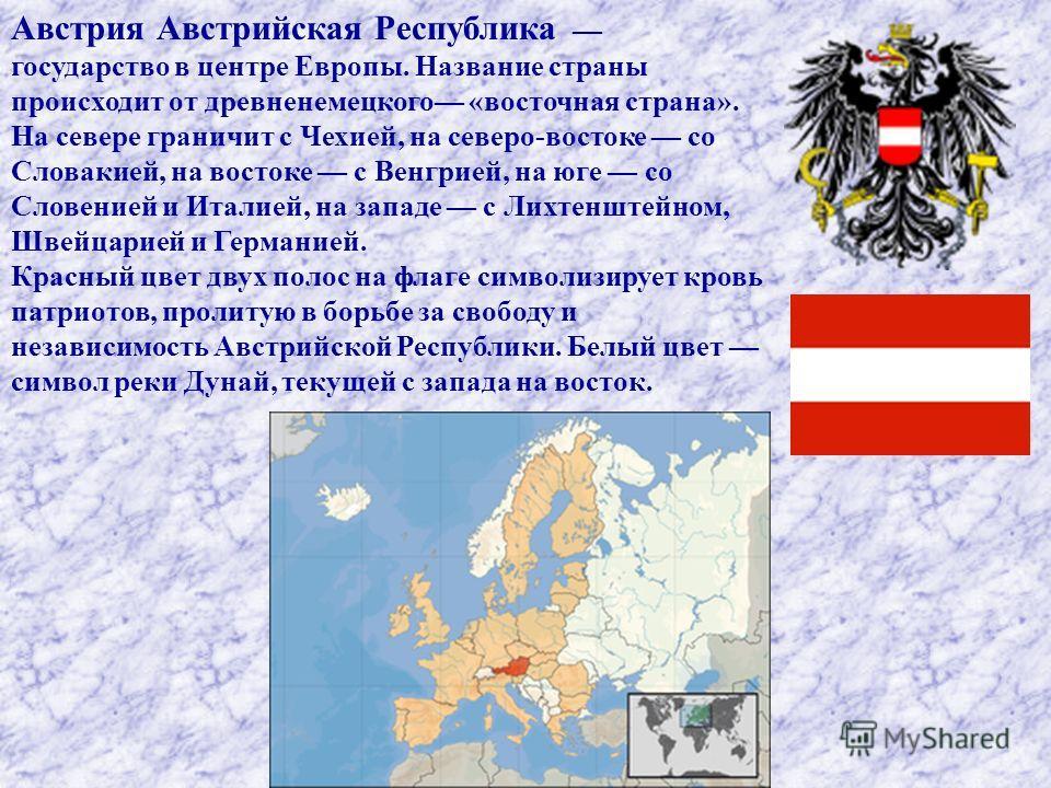 Австрия Австрийская Республика государство в центре Европы. Название страны происходит от древненемецкого «восточная страна». На севере граничит с Чехией, на северо-востоке со Словакией, на востоке с Венгрией, на юге со Словенией и Италией, на западе