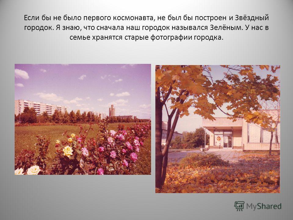 Если бы не было первого космонавта, не был бы построен и Звёздный городок. Я знаю, что сначала наш городок назывался Зелёным. У нас в семье хранятся старые фотографии городка.