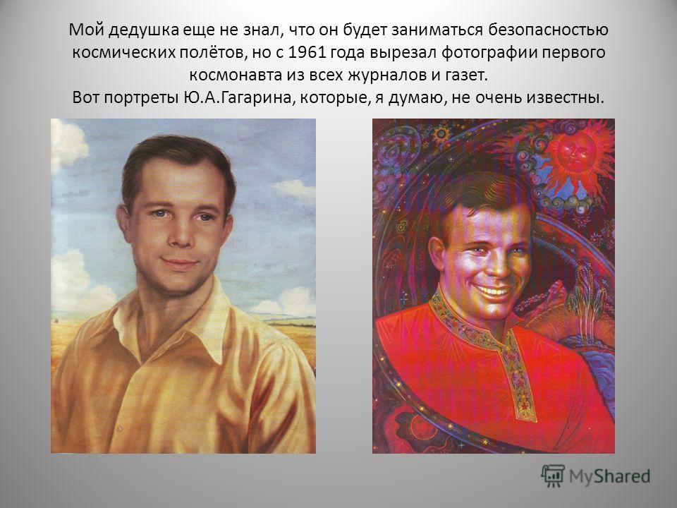 Мой дедушка еще не знал, что он будет заниматься безопасностью космических полётов, но с 1961 года вырезал фотографии первого космонавта из всех журналов и газет. Вот портреты Ю.А.Гагарина, которые, я думаю, не очень известны.