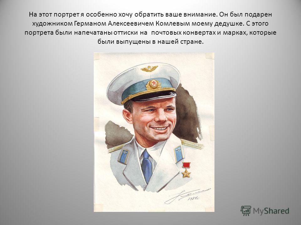На этот портрет я особенно хочу обратить ваше внимание. Он был подарен художником Германом Алексеевичем Комлевым моему дедушке. С этого портрета были напечатаны оттиски на почтовых конвертах и марках, которые были выпущены в нашей стране.