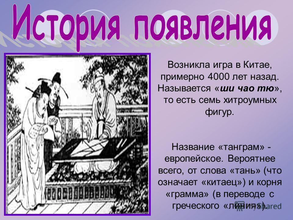 Возникла игра в Китае, примерно 4000 лет назад. Называется «ши чао тю», то есть семь хитроумных фигур. Название «танграм» - европейское. Вероятнее всего, от слова «тань» (что означает «китаец») и корня «грамма» (в переводе с греческого «линия»).