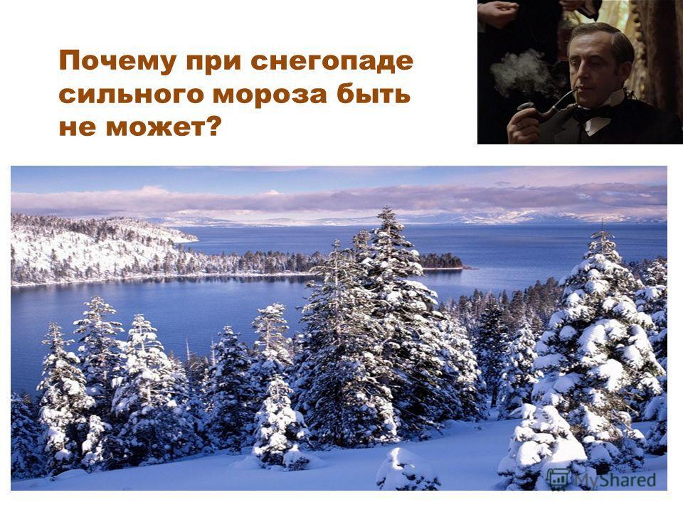 Почему при снегопаде сильного мороза быть не может? При кристаллизации, то есть превращении воды в снег тепло выделяется. Если снег прекратится, этого выделения не будет.