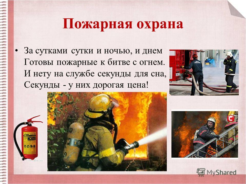 Пожарная охрана За сутками сутки и ночью, и днем Готовы пожарные к битве с огнем. И нету на службе секунды для сна, Секунды - у них дорогая цена!