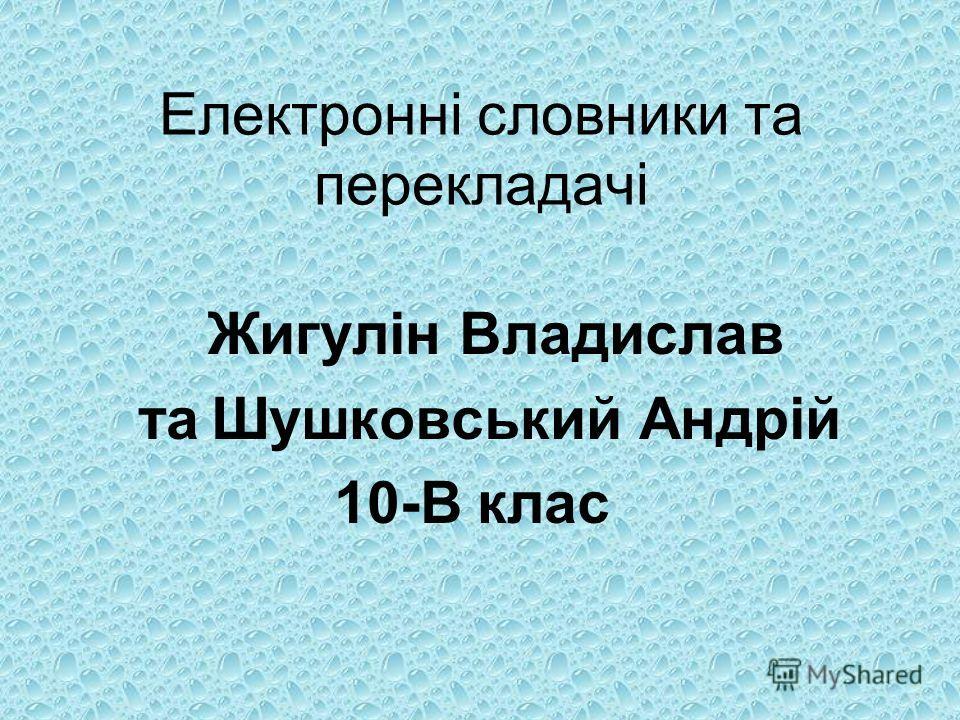 Електронні словники та перекладачі Жигулін Владислав та Шушковський Андрій 10-В клас
