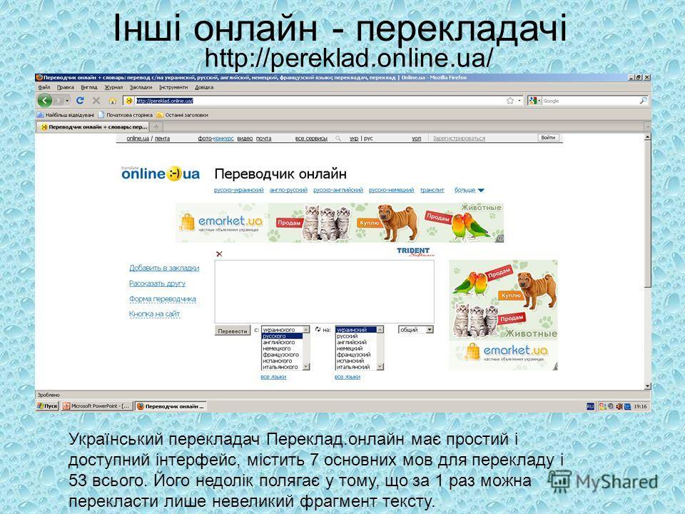 http://pereklad.online.ua/ Український перекладач Переклад.онлайн має простий і доступний інтерфейс, містить 7 основних мов для перекладу і 53 всього. Його недолік полягає у тому, що за 1 раз можна перекласти лише невеликий фрагмент тексту. Інші онла