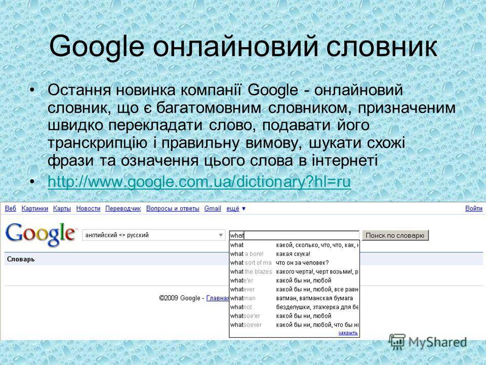 Google онлайновий словник Остання новинка компанії Google - онлайновий словник, що є багатомовним словником, призначеним швидко перекладати слово, подавати його транскрипцію і правильну вимову, шукати схожі фрази та означення цього слова в інтернеті