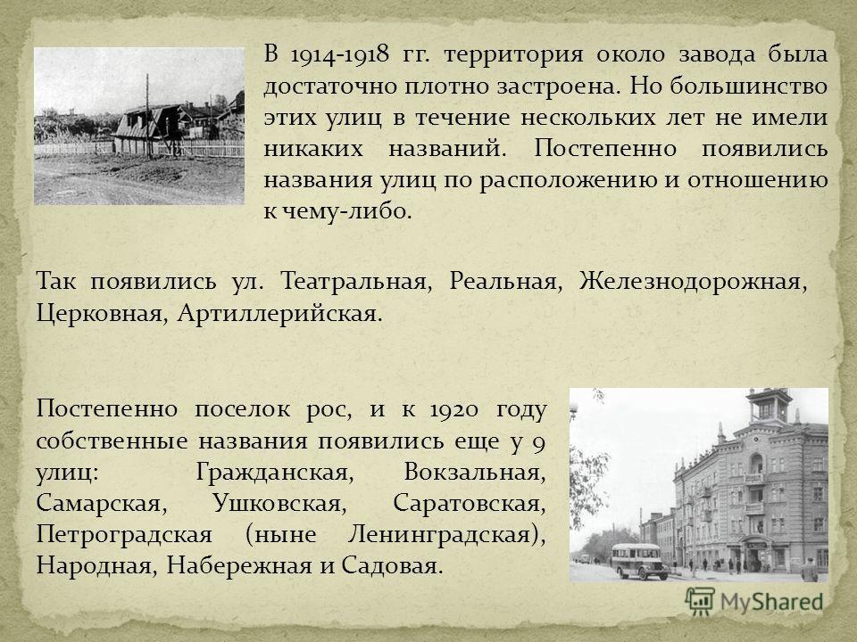 В 1914-1918 гг. территория около завода была достаточно плотно застроена. Но большинство этих улиц в течение нескольких лет не имели никаких названий. Постепенно появились названия улиц по расположению и отношению к чему-либо. Постепенно поселок рос,
