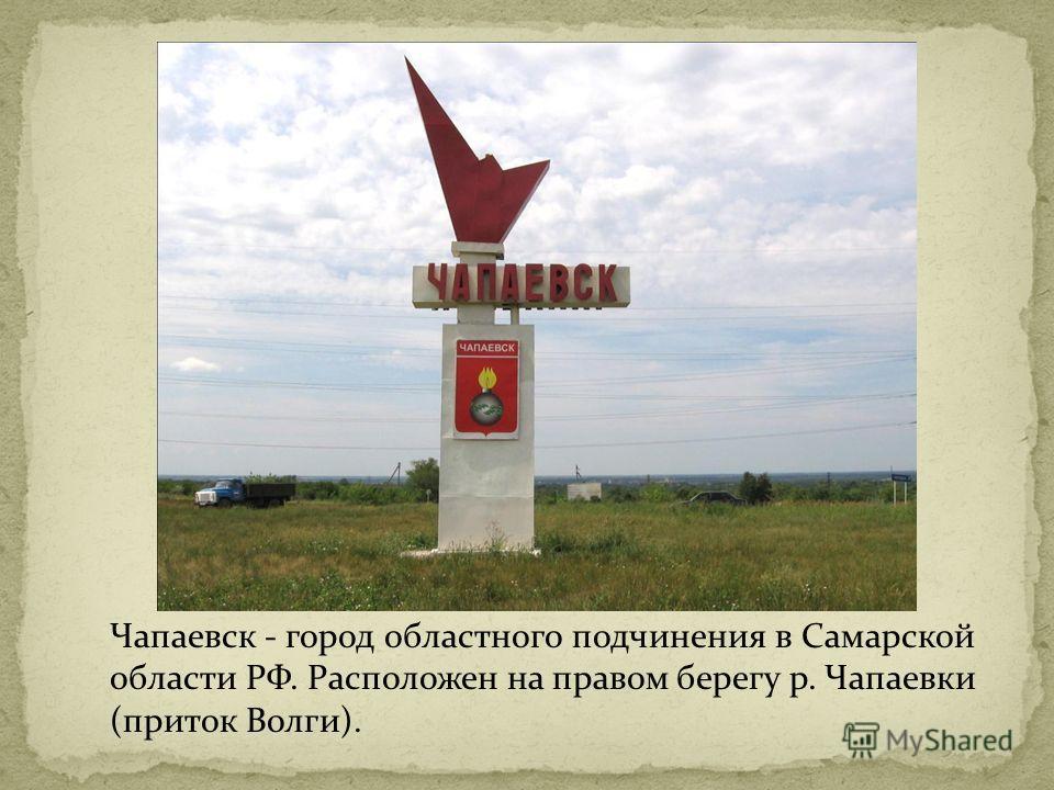 Чапаевск - город областного подчинения в Самарской области РФ. Расположен на правом берегу р. Чапаевки (приток Волги).
