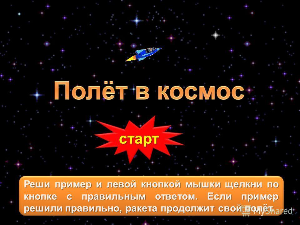 старт Реши пример и левой кнопкой мышки щелкни по кнопке с правильным ответом. Если пример решили правильно, ракета продолжит свой полёт.