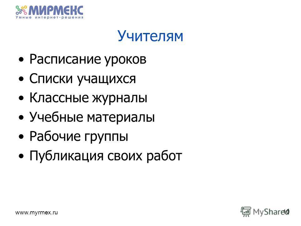www.myrmex.ru 10 Учителям Расписание уроков Списки учащихся Классные журналы Учебные материалы Рабочие группы Публикация своих работ
