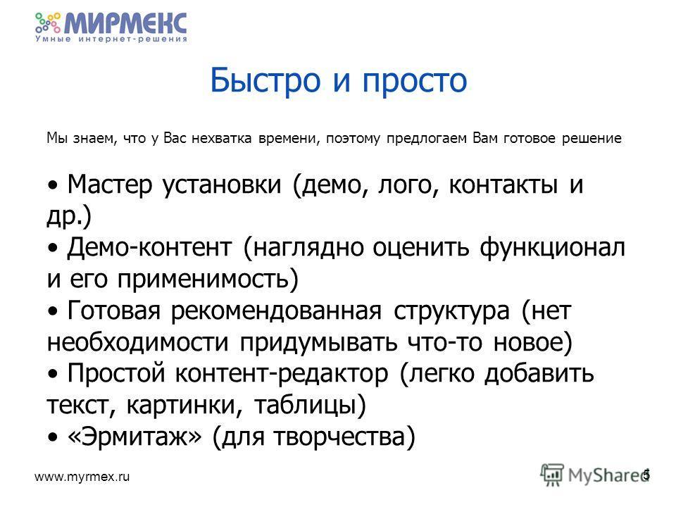 www.myrmex.ru 5 Быстро и просто Мы знаем, что у Вас нехватка времени, поэтому предлогаем Вам готовое решение Мастер установки (демо, лого, контакты и др.) Демо-контент (наглядно оценить функционал и его применимость) Готовая рекомендованная структура