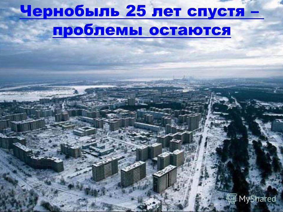 Чернобыль 25 лет спустя – проблемы остаются