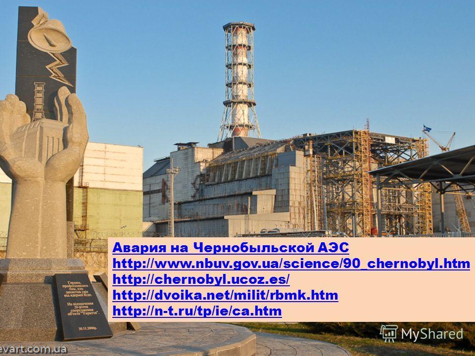 Авария на Чернобыльской АЭС http://www.nbuv.gov.ua/science/90_chernobyl.htm http://chernobyl.ucoz.es/ http://dvoika.net/milit/rbmk.htm http://n-t.ru/tp/ie/ca.htm