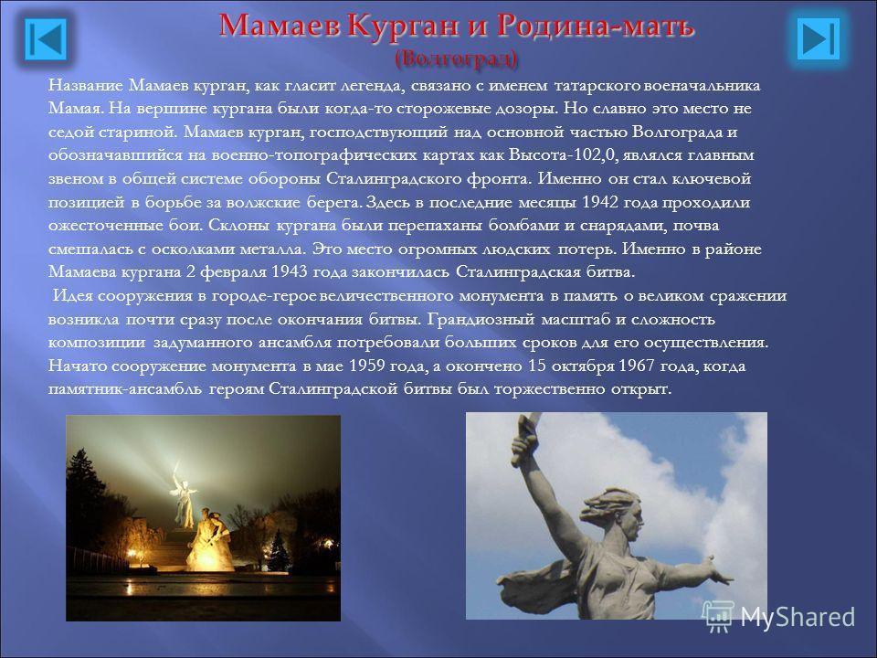 Мамаев Курган и Родина-мать (Волгоград) Название Мамаев курган, как гласит легенда, связано с именем татарского военачальника Мамая. На вершине кургана были когда-то сторожевые дозоры. Но славно это место не седой стариной. Мамаев курган, господствую