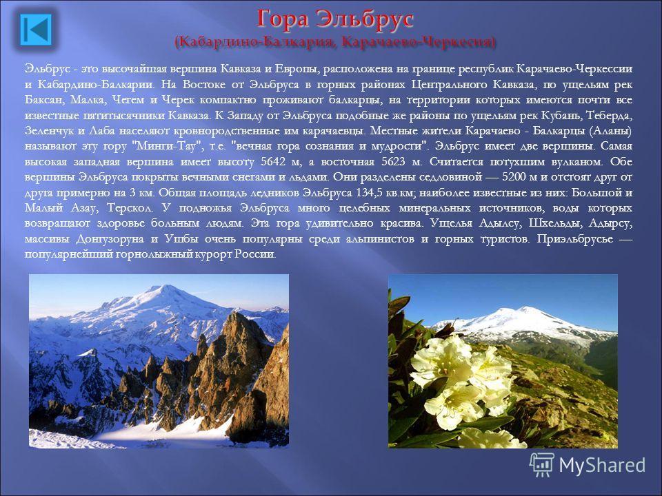 Э льбрус - это высочайшая вершина Кавказа и Европы, расположена на границе республик Карачаево-Черкессии и Кабардино-Балкарии. На Востоке от Эльбруса в горных районах Центрального Кавказа, по ущельям рек Баксан, Малка, Чегем и Черек компактно прожива