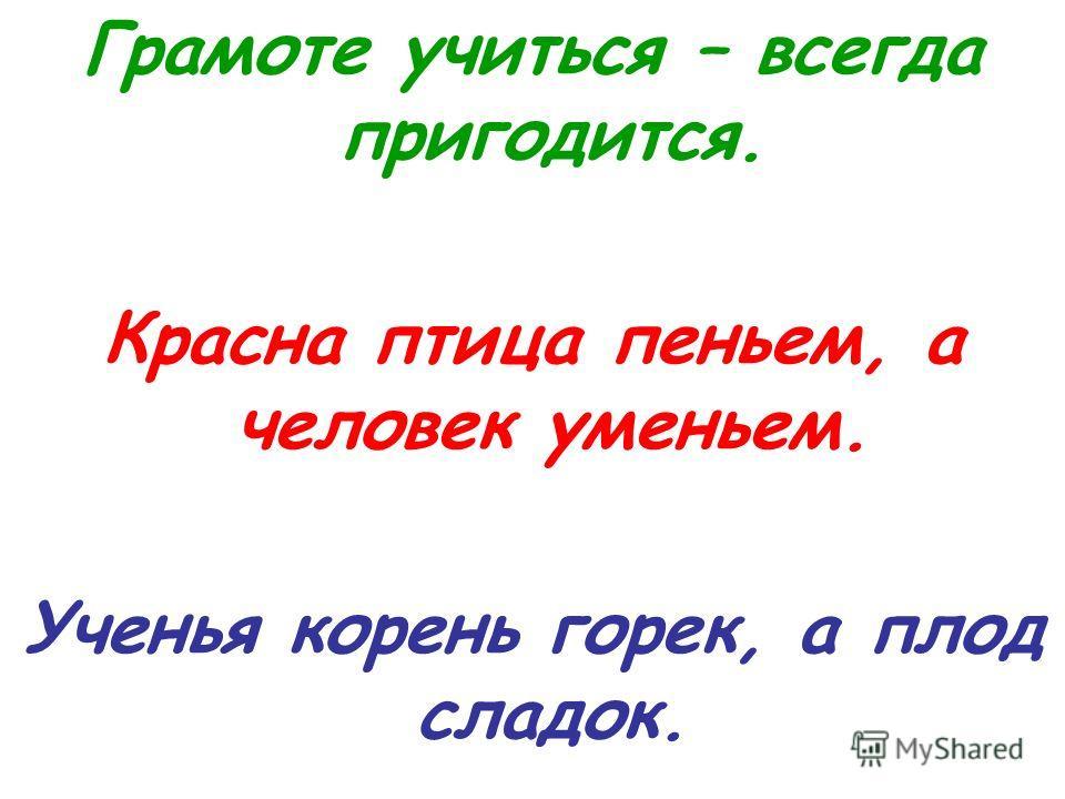 Грамоте учиться – всегда пригодится. Красна птица пеньем, а человек уменьем. Ученья корень горек, а плод сладок.