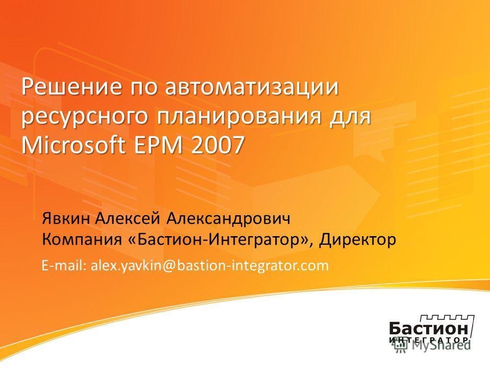 Решение по автоматизации ресурсного планирования для Microsoft EPM 2007 Явкин Алексей Александрович Компания «Бастион-Интегратор», Директор E-mail: alex.yavkin@bastion-integrator.com