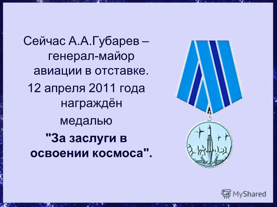 Сейчас А.А.Губарев – генерал-майор авиации в отставке. 12 апреля 2011 года награждён медалью За заслуги в освоении космоса.