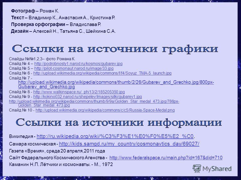 Слайды 1,2,3– фото Романа К. Слайд 4 – http://podrobnosty1.narod.ru/kosmos/gubarev.jpghttp://podrobnosty1.narod.ru/kosmos/gubarev.jpg Слайд 5 – http://pilot-cosmonaut.narod.ru/image/33.jpghttp://pilot-cosmonaut.narod.ru/image/33.jpg Слайд 6 - http://
