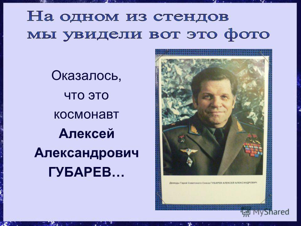 Оказалось, что это космонавт Алексей Александрович ГУБАРЕВ…