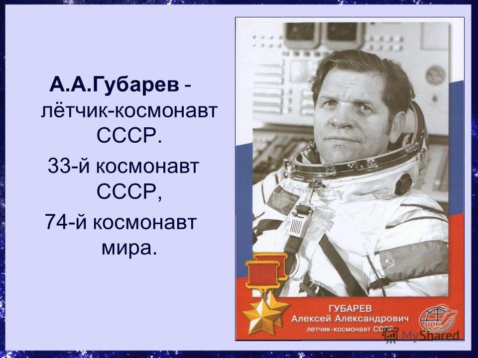 А.А.Губарев - лётчик-космонавт СССР. 33-й космонавт СССР, 74-й космонавт мира.