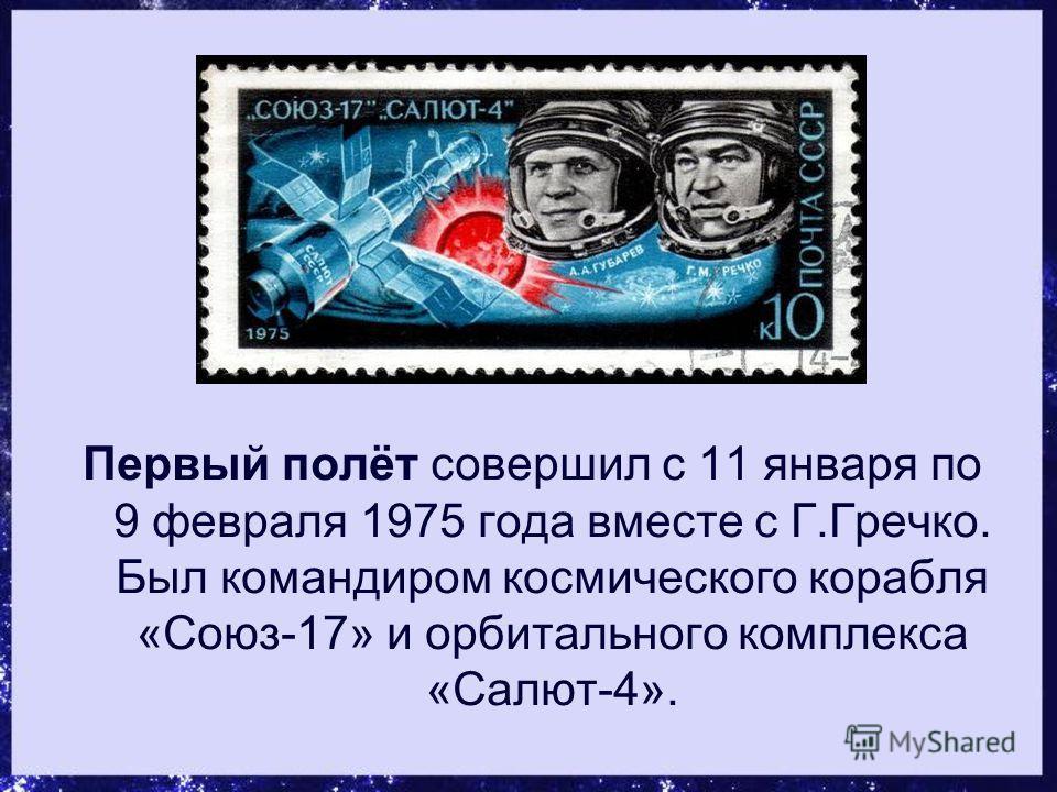 Первый полёт совершил с 11 января по 9 февраля 1975 года вместе с Г.Гречко. Был командиром космического корабля «Союз-17» и орбитального комплекса «Салют-4».