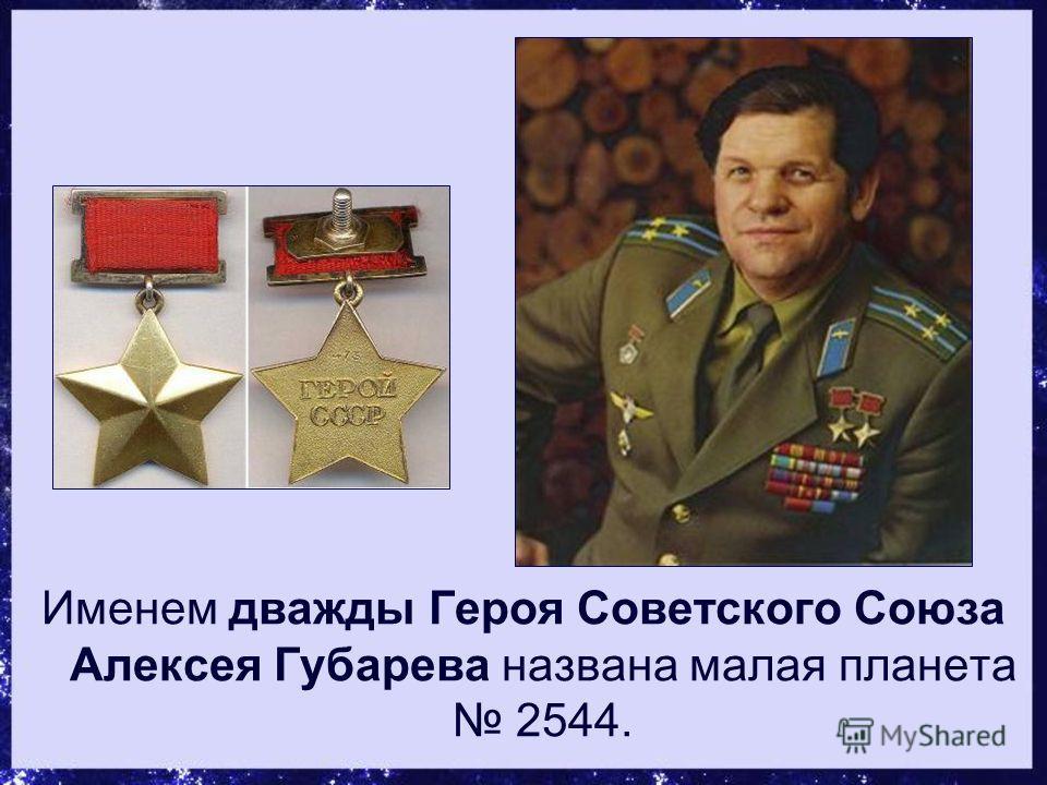 Именем дважды Героя Советского Союза Алексея Губарева названа малая планета 2544.