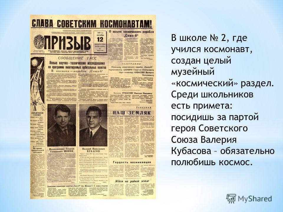 В школе 2, где учился космонавт, создан целый музейный «космический» раздел. Среди школьников есть примета: посидишь за партой героя Советского Союза Валерия Кубасова – обязательно полюбишь космос.